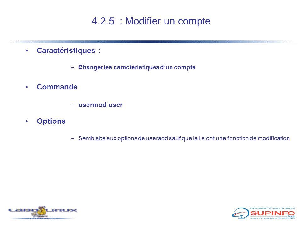 4.2.5 : Modifier un compte Caractéristiques : –Changer les caractéristiques d'un compte Commande –usermod user Options –Semblabe aux options de userad