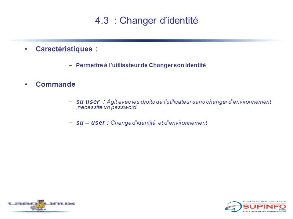 4.3 : Changer d'identité Caractéristiques : –Permettre à l'utilisateur de Changer son identité Commande –su user : Agit avec les droits de l'utilisate