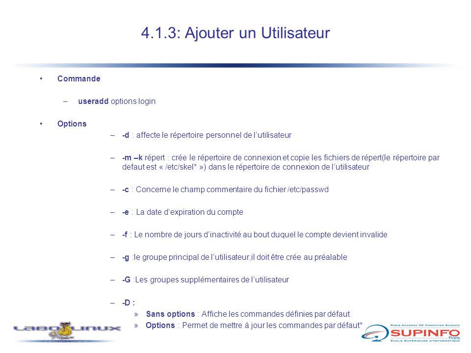 4.1.3: Ajouter un Utilisateur Commande –useradd options login Options –-d : affecte le répertoire personnel de l'utilisateur –-m –k répert : crée le r