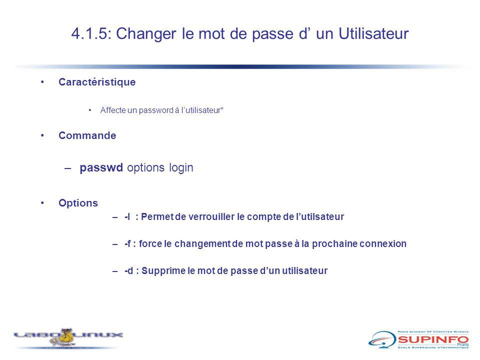 4.1.5: Changer le mot de passe d' un Utilisateur Caractéristique Affecte un password à l'utilisateur* Commande –passwd options login Options –-l : Per