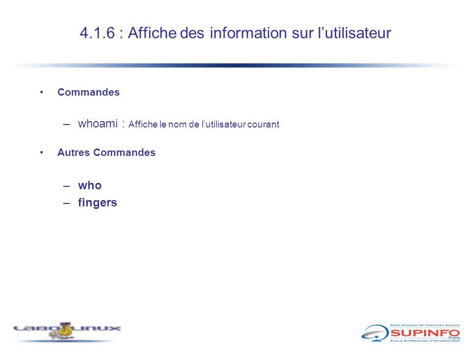 4.1.6 : Affiche des information sur l'utilisateur Commandes –whoami : Affiche le nom de l'utilisateur courant Autres Commandes –who –fingers