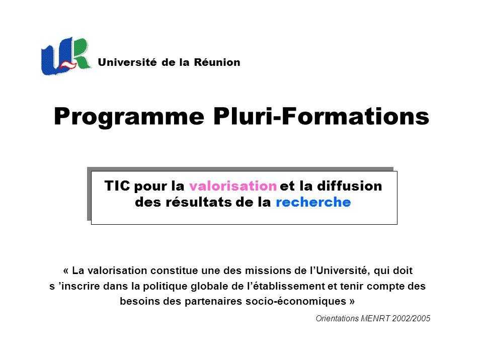 TIC pour la valorisation et la diffusion des résultats de la recherche Programme Pluri-Formations Université de la Réunion « La valorisation constitue une des missions de l'Université, qui doit s 'inscrire dans la politique globale de l'établissement et tenir compte des besoins des partenaires socio-économiques » Orientations MENRT 2002/2005