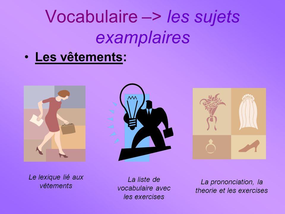 Vocabulaire –> les sujets examplaires Les vêtements: Le lexique lié aux vêtements La liste de vocabulaire avec les exercises La prononciation, la theo