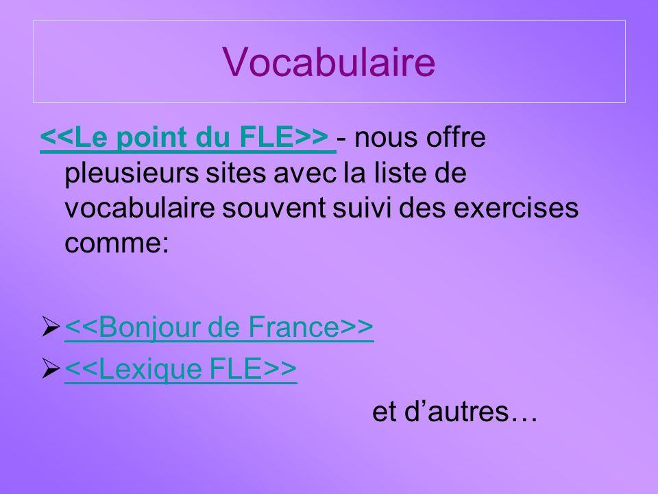 Vocabulaire > > - nous offre pleusieurs sites avec la liste de vocabulaire souvent suivi des exercises comme:  > >  > > et d'autres…