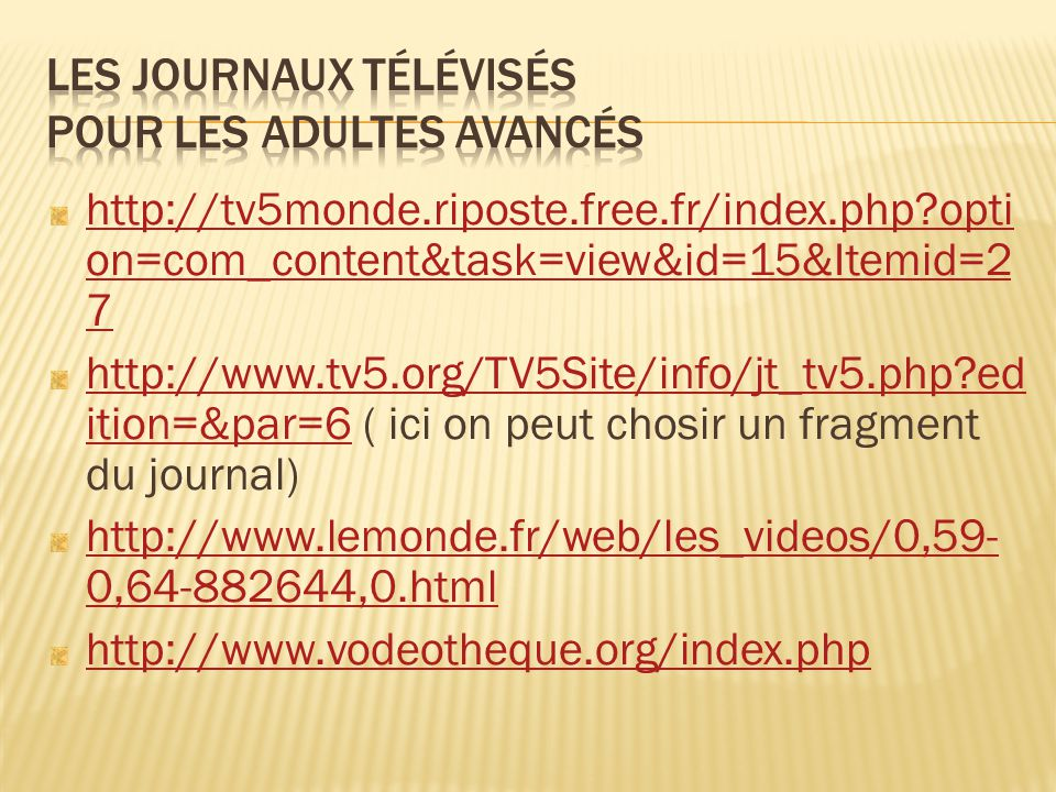 http://tv5monde.riposte.free.fr/index.php?opti on=com_content&task=view&id=15&Itemid=2 7 http://www.tv5.org/TV5Site/info/jt_tv5.php?ed ition=&par=6http://www.tv5.org/TV5Site/info/jt_tv5.php?ed ition=&par=6 ( ici on peut chosir un fragment du journal) http://www.lemonde.fr/web/les_videos/0,59- 0,64-882644,0.html http://www.vodeotheque.org/index.php