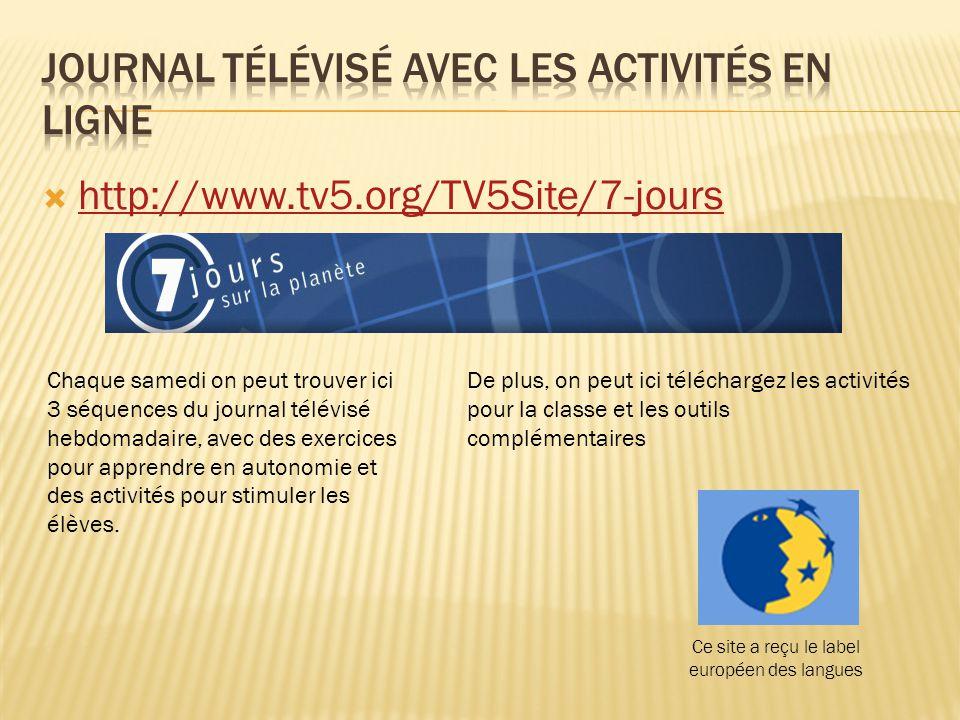  http://www.tv5.org/TV5Site/7-jours http://www.tv5.org/TV5Site/7-jours Chaque samedi on peut trouver ici 3 séquences du journal télévisé hebdomadaire, avec des exercices pour apprendre en autonomie et des activités pour stimuler les élèves.