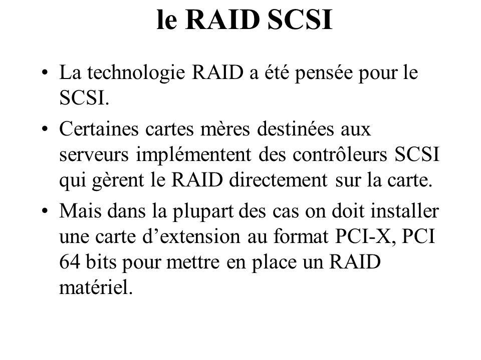 le RAID SCSI La technologie RAID a été pensée pour le SCSI. Certaines cartes mères destinées aux serveurs implémentent des contrôleurs SCSI qui gèrent