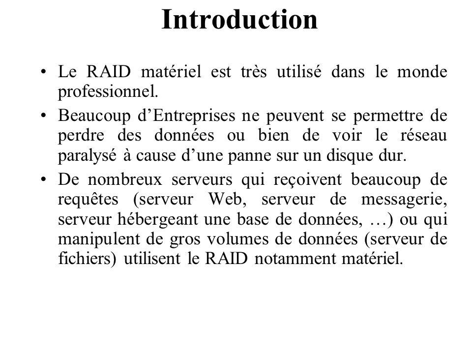 Introduction Le RAID matériel est très utilisé dans le monde professionnel. Beaucoup d'Entreprises ne peuvent se permettre de perdre des données ou bi
