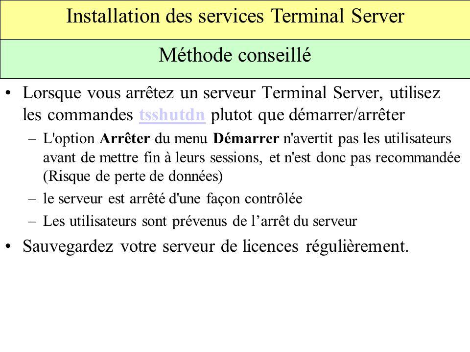 Lorsque vous arrêtez un serveur Terminal Server, utilisez les commandes tsshutdn plutot que démarrer/arrêtertsshutdn –L option Arrêter du menu Démarrer n avertit pas les utilisateurs avant de mettre fin à leurs sessions, et n est donc pas recommandée (Risque de perte de données) –le serveur est arrêté d une façon contrôlée –Les utilisateurs sont prévenus de l'arrêt du serveur Sauvegardez votre serveur de licences régulièrement.