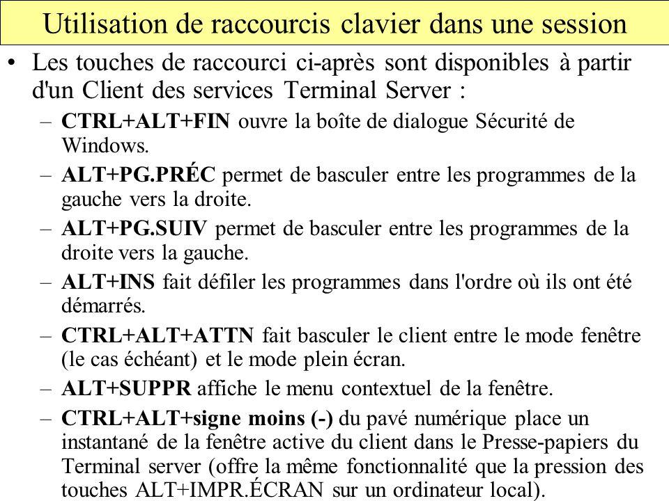 Utilisation de raccourcis clavier dans une session Les touches de raccourci ci-après sont disponibles à partir d un Client des services Terminal Server : –CTRL+ALT+FIN ouvre la boîte de dialogue Sécurité de Windows.