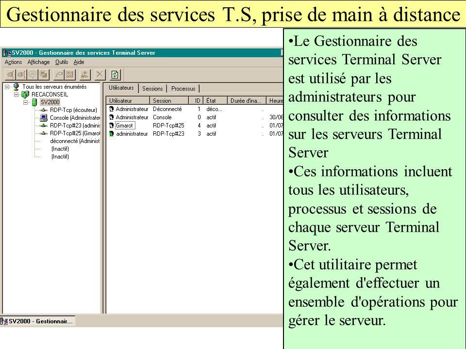 Gestionnaire des services T.S, prise de main à distance Le Gestionnaire des services Terminal Server est utilisé par les administrateurs pour consulter des informations sur les serveurs Terminal Server Ces informations incluent tous les utilisateurs, processus et sessions de chaque serveur Terminal Server.