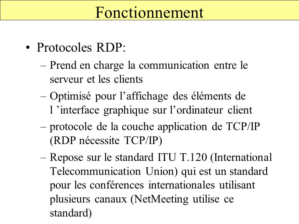 Protocoles RDP: –Prend en charge la communication entre le serveur et les clients –Optimisé pour l'affichage des éléments de l 'interface graphique sur l'ordinateur client –protocole de la couche application de TCP/IP (RDP nécessite TCP/IP) –Repose sur le standard ITU T.120 (International Telecommunication Union) qui est un standard pour les conférences internationales utilisant plusieurs canaux (NetMeeting utilise ce standard) Fonctionnement