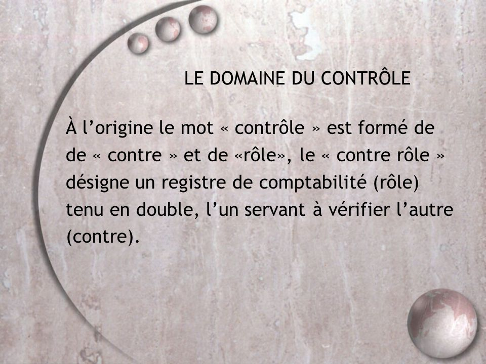 LE DOMAINE DU CONTRÔLE À l'origine le mot « contrôle » est formé de de « contre » et de «rôle», le « contre rôle » désigne un registre de comptabilité (rôle) tenu en double, l'un servant à vérifier l'autre (contre).