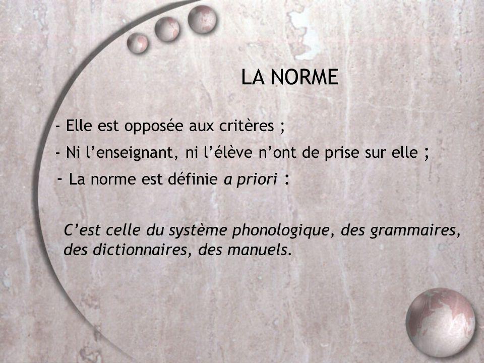 LA NORME - Elle est opposée aux critères ; - Ni l'enseignant, ni l'élève n'ont de prise sur elle ; - La norme est définie a priori : C'est celle du système phonologique, des grammaires, des dictionnaires, des manuels.