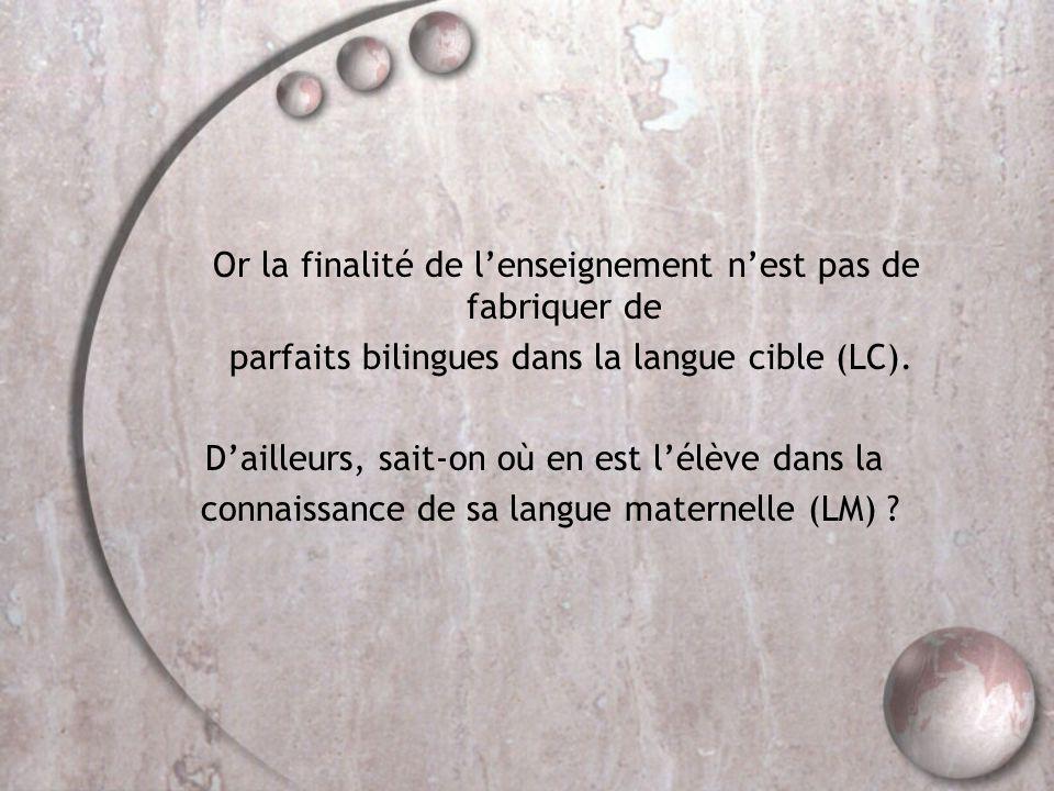 Or la finalité de l'enseignement n'est pas de fabriquer de parfaits bilingues dans la langue cible (LC). D'ailleurs, sait-on où en est l'élève dans la