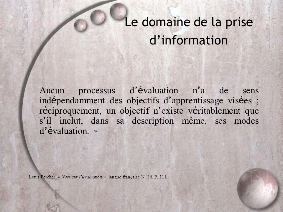 Le domaine de la prise d'information Aucun processus d 'é valuation n ' a de sens ind é pendamment des objectifs d ' apprentissage vis é es ; r é ciproquement, un objectif n ' existe v é ritablement que s ' il inclut, dans sa description même, ses modes d 'é valuation.
