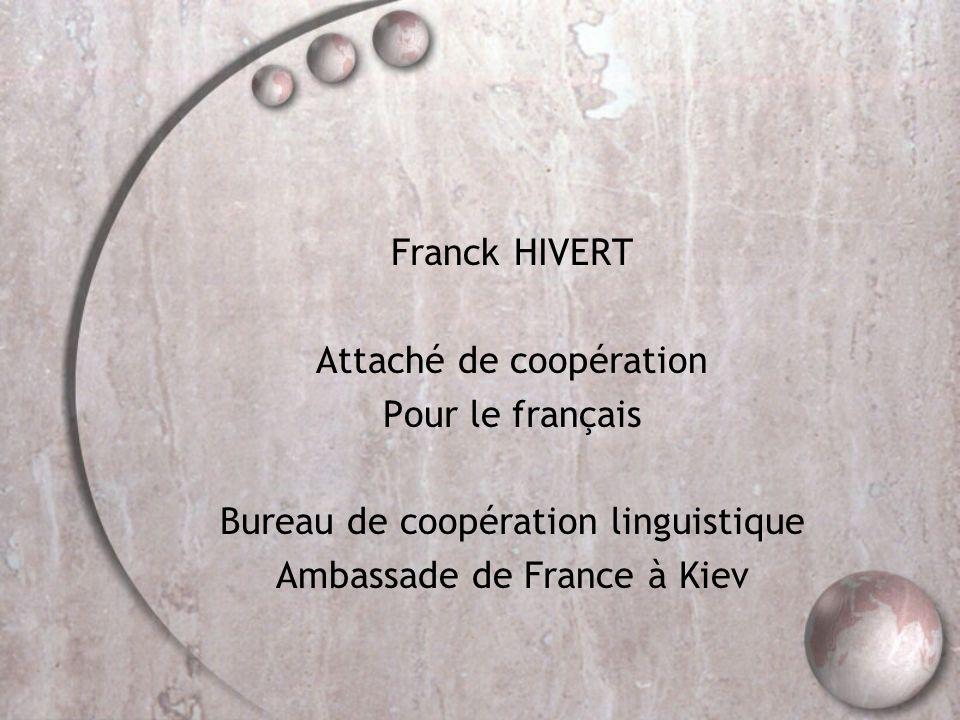 Franck HIVERT Attaché de coopération Pour le français Bureau de coopération linguistique Ambassade de France à Kiev