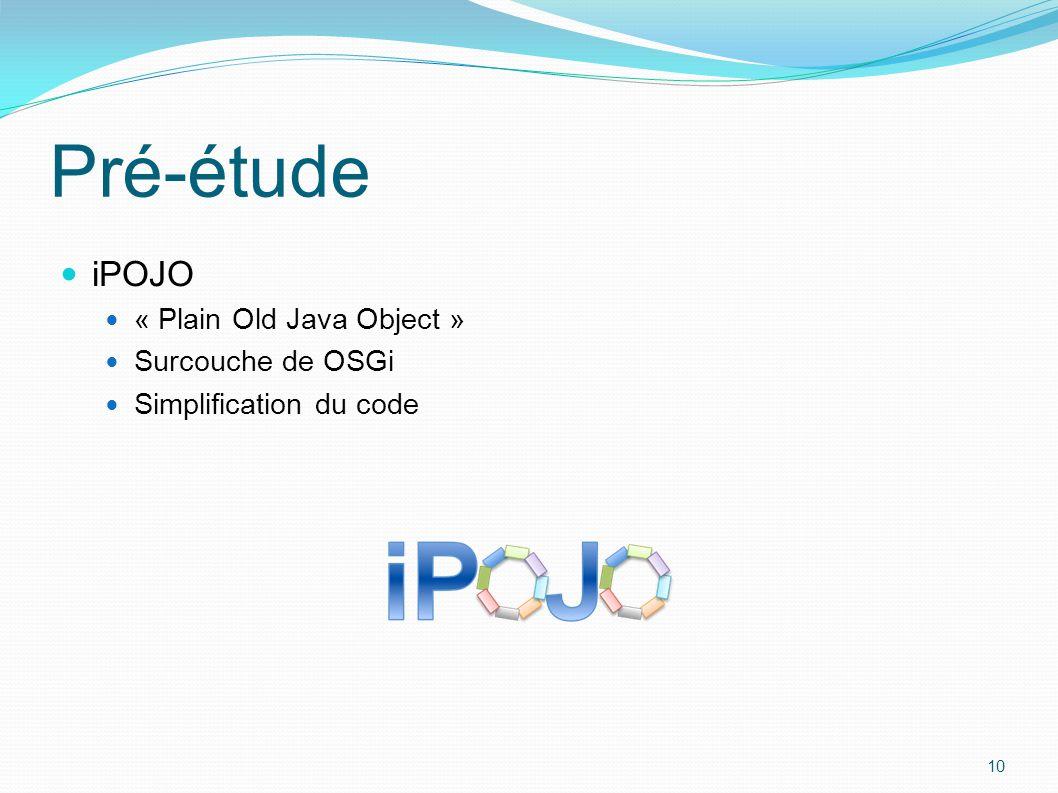 iPOJO « Plain Old Java Object » Surcouche de OSGi Simplification du code 10 Pré-étude