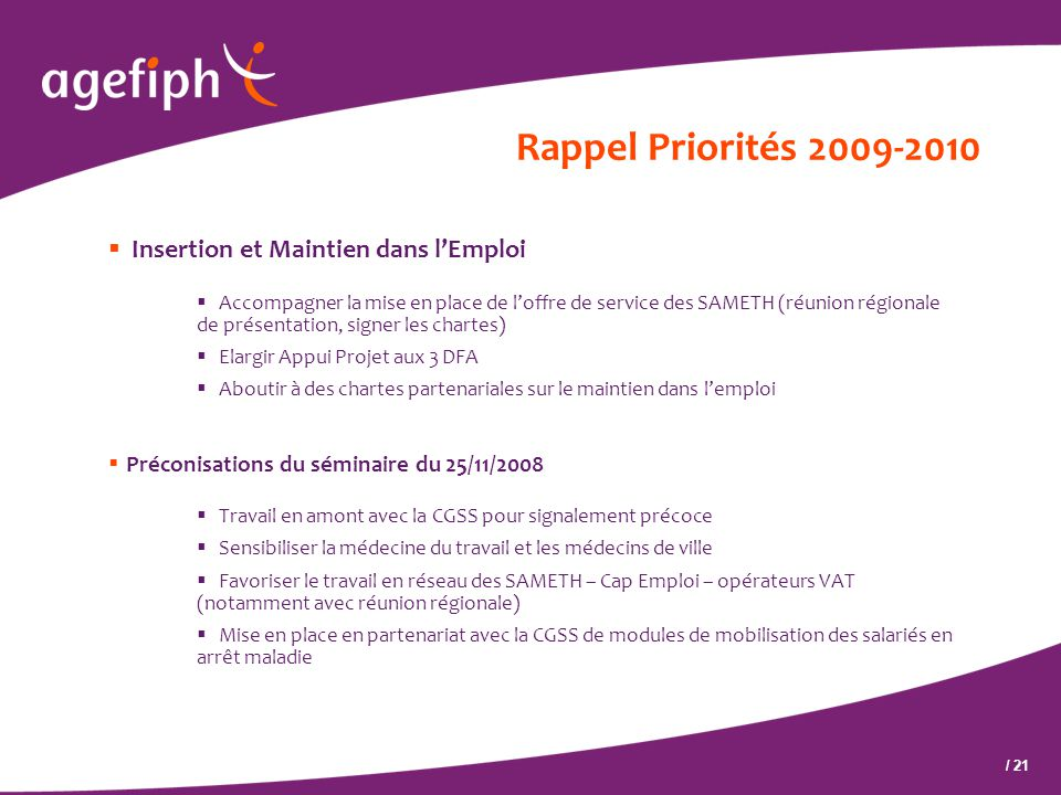 / 21 Rappel Priorités 2009-2010  Insertion et Maintien dans l'Emploi  Accompagner la mise en place de l'offre de service des SAMETH (réunion régiona