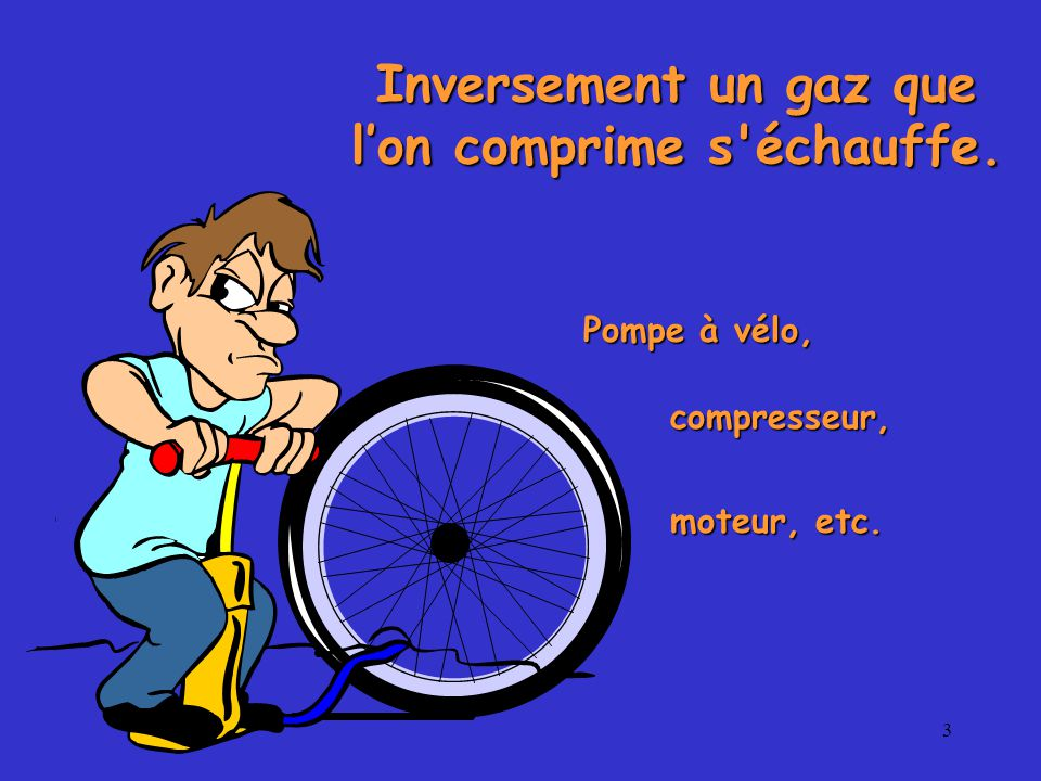 3 Inversement un gaz que l'on comprime s échauffe. Pompe à vélo, compresseur, moteur, etc.