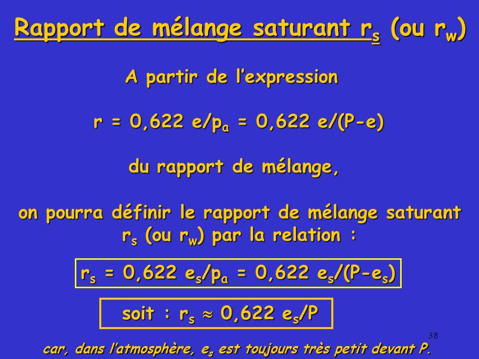 38 A partir de l'expression r = 0,622 e/p a = 0,622 e/(P-e) du rapport de mélange, r s = 0,622 e s /p a = 0,622 e s /(P-e s ) car, dans l'atmosphère, e s est toujours très petit devant P.