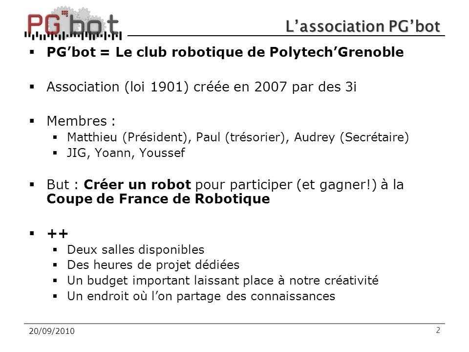 20/09/2010 L'association PG'bot  PG'bot = Le club robotique de Polytech'Grenoble  Association (loi 1901) créée en 2007 par des 3i  Membres :  Matthieu (Président), Paul (trésorier), Audrey (Secrétaire)  JIG, Yoann, Youssef  But : Créer un robot pour participer (et gagner!) à la Coupe de France de Robotique  ++  Deux salles disponibles  Des heures de projet dédiées  Un budget important laissant place à notre créativité  Un endroit où l'on partage des connaissances 2