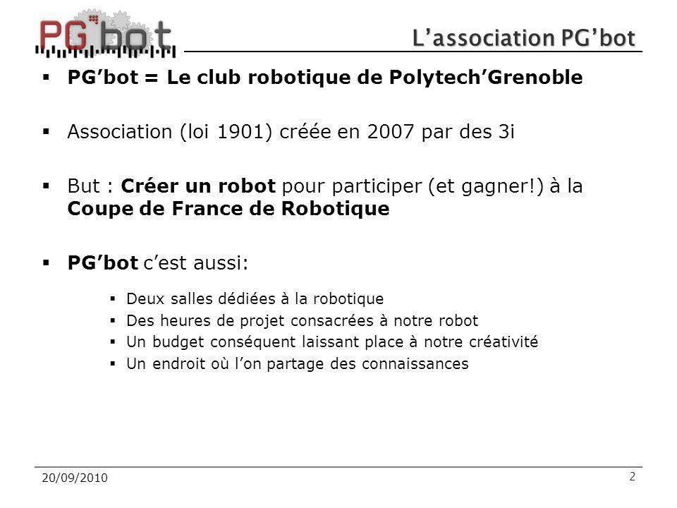 20/09/2010 L'association PG'bot  PG'bot = Le club robotique de Polytech'Grenoble  Association (loi 1901) créée en 2007 par des 3i  But : Créer un robot pour participer (et gagner!) à la Coupe de France de Robotique  PG'bot c'est aussi:  Deux salles dédiées à la robotique  Des heures de projet consacrées à notre robot  Un budget conséquent laissant place à notre créativité  Un endroit où l'on partage des connaissances 2