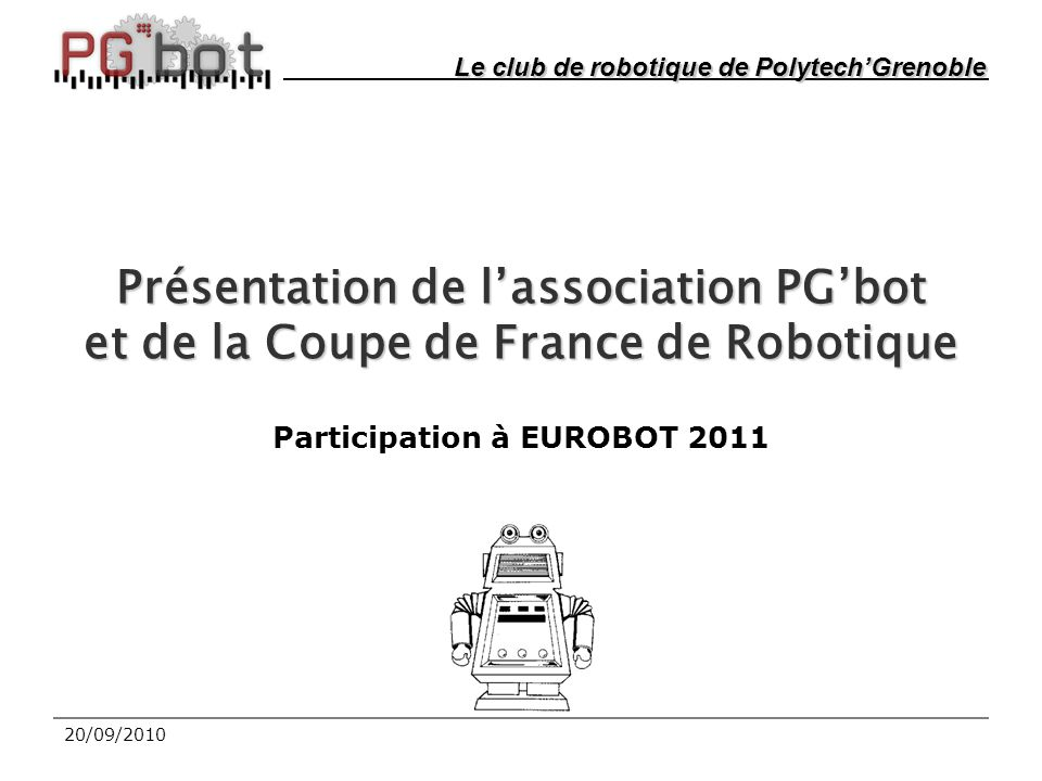 20/09/2010 Présentation de l'association PG'bot et de la Coupe de France de Robotique Participation à EUROBOT 2011 Le club de robotique de Polytech'Grenoble