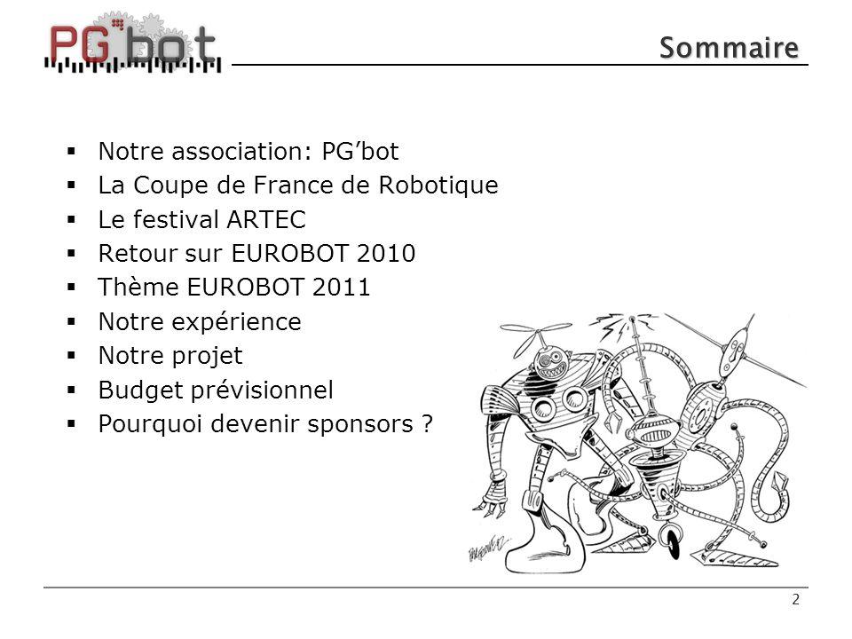 2 Sommaire  Notre association: PG'bot  La Coupe de France de Robotique  Le festival ARTEC  Retour sur EUROBOT 2010  Thème EUROBOT 2011  Notre expérience  Notre projet  Budget prévisionnel  Pourquoi devenir sponsors .