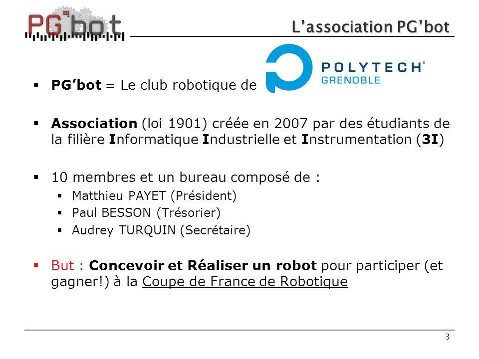 3 L'association PG'bot  PG'bot = Le club robotique de  Association (loi 1901) créée en 2007 par des étudiants de la filière Informatique Industrielle et Instrumentation (3I)  10 membres et un bureau composé de :  Matthieu PAYET (Président)  Paul BESSON (Trésorier)  Audrey TURQUIN (Secrétaire)  But : Concevoir et Réaliser un robot pour participer (et gagner!) à la Coupe de France de Robotique 3