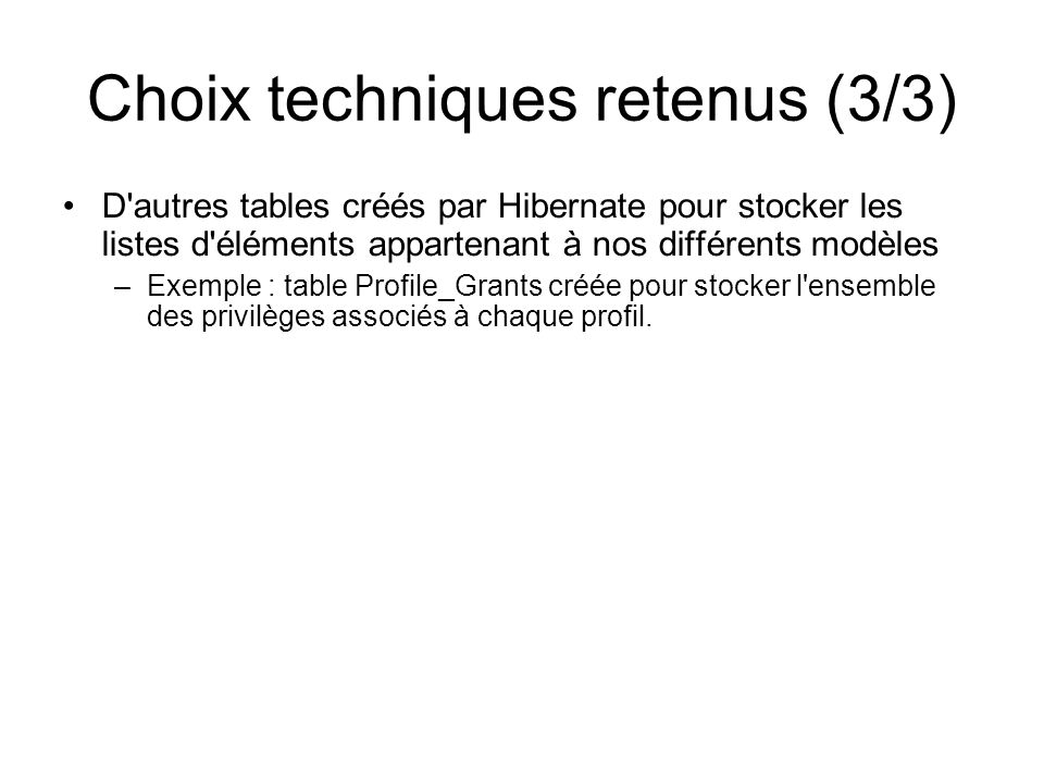 Choix techniques retenus (3/3) D'autres tables créés par Hibernate pour stocker les listes d'éléments appartenant à nos différents modèles –Exemple :