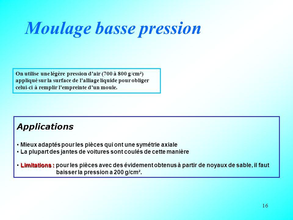 16 Moulage basse pression On utilise une légère pression d'air (700 à 800 g/cm²) appliqué sur la surface de l'alliage liquide pour obliger celui-ci à