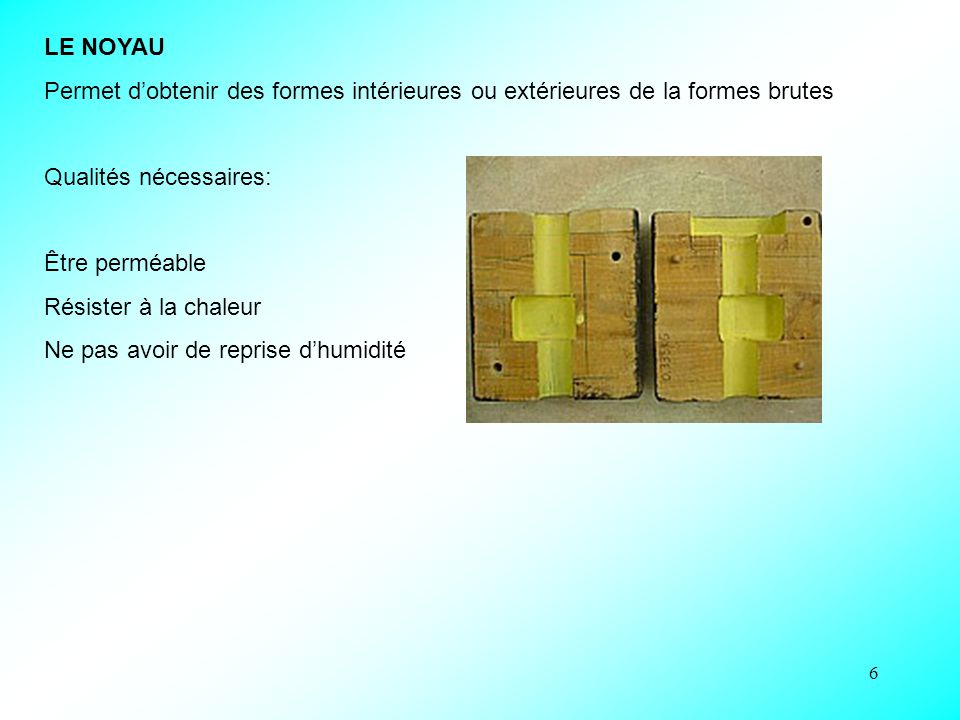 6 LE NOYAU Permet d'obtenir des formes intérieures ou extérieures de la formes brutes Qualités nécessaires: Être perméable Résister à la chaleur Ne pas avoir de reprise d'humidité