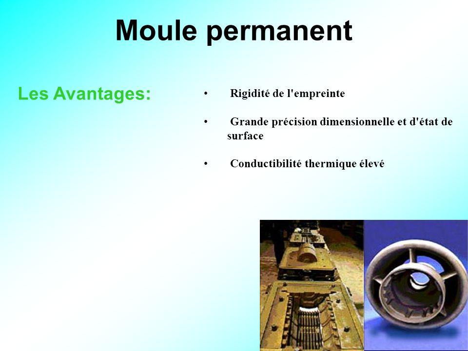 8 Moule permanent Les Avantages: Rigidité de l empreinte Grande précision dimensionnelle et d état de surface Conductibilité thermique élevé