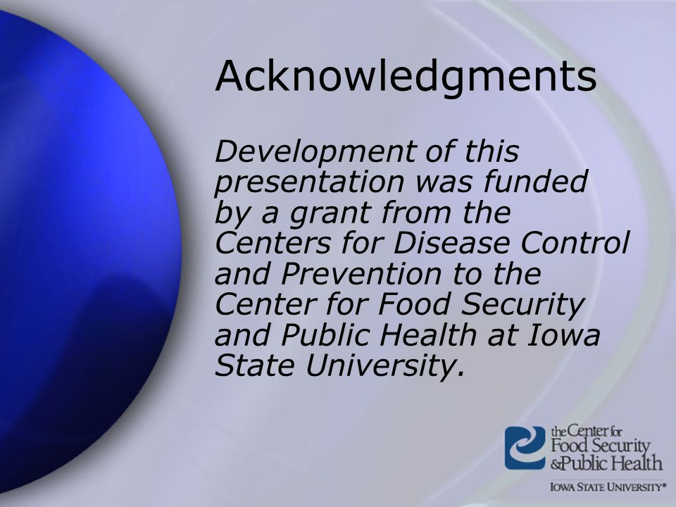 Acknowledgments Development of this presentation was funded by a grant from the Centers for Disease Control and Prevention to the Center for Food Security and Public Health at Iowa State University.