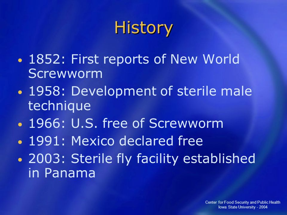 Center for Food Security and Public Health Iowa State University - 2004 History 1852: First reports of New World Screwworm 1958: Development of sterile male technique 1966: U.S.