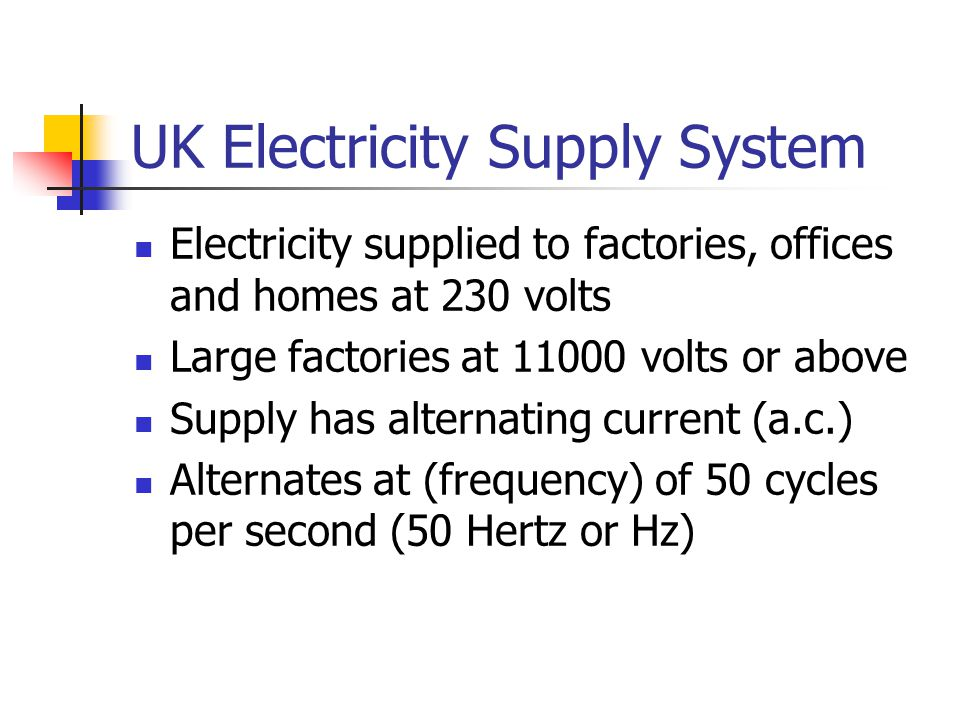 UK Electricity Supply System Electricity supplied to factories, offices and homes at 230 volts Large factories at 11000 volts or above Supply has alte