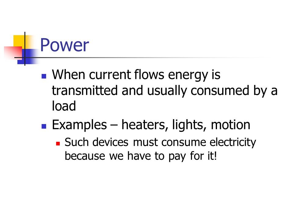 Power When current flows energy is transmitted and usually consumed by a load Examples – heaters, lights, motion Such devices must consume electricity