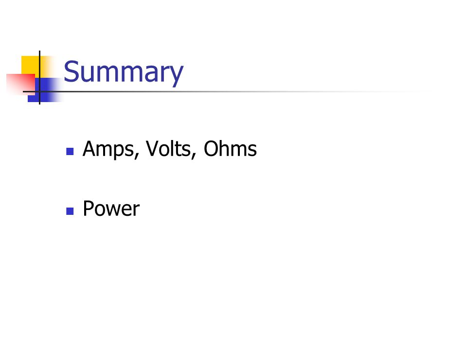 Summary Amps, Volts, Ohms Power