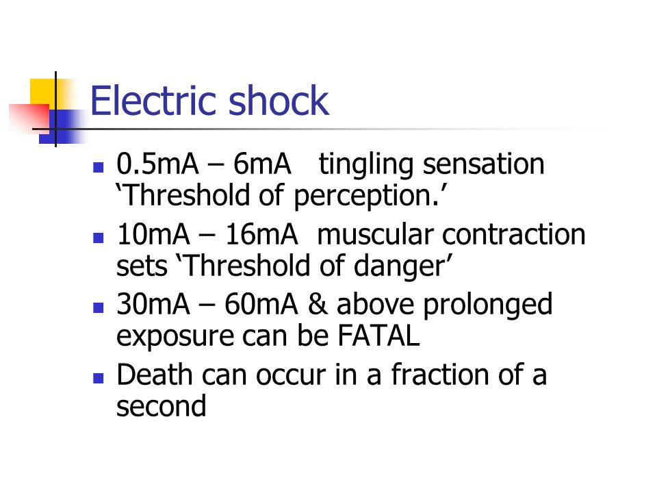 Electric shock 0.5mA – 6mA tingling sensation 'Threshold of perception.' 10mA – 16mA muscular contraction sets 'Threshold of danger' 30mA – 60mA & abo