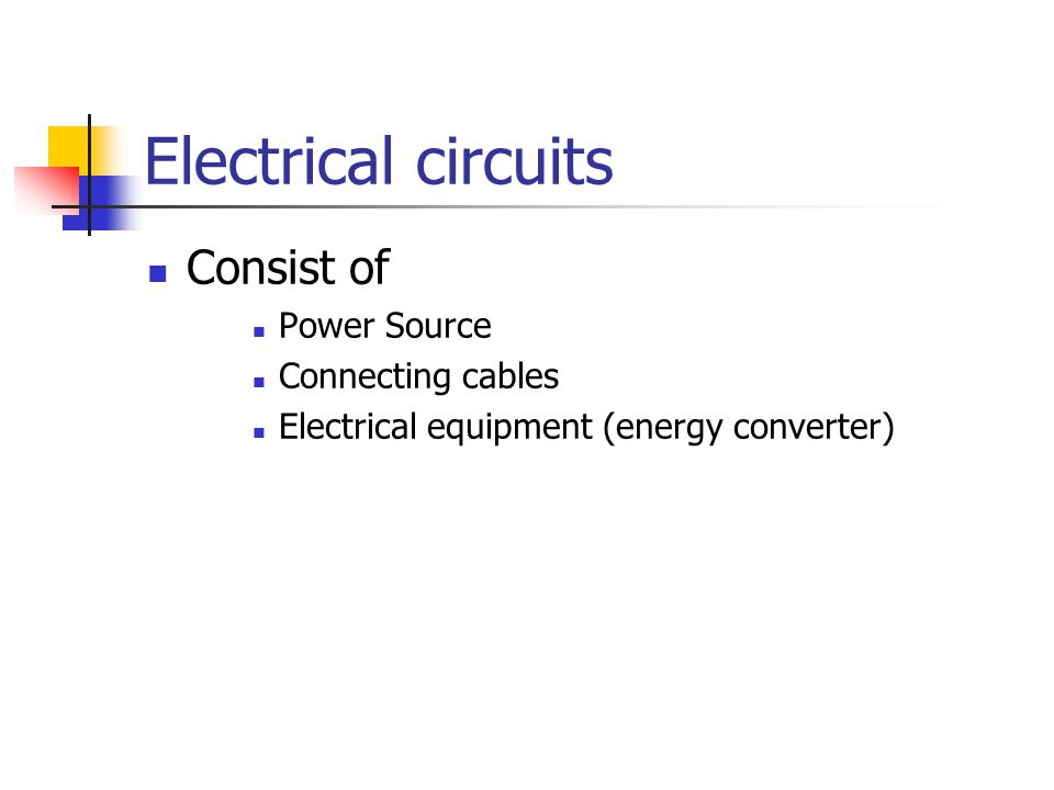Electrical circuits Consist of Power Source Connecting cables Electrical equipment (energy converter)