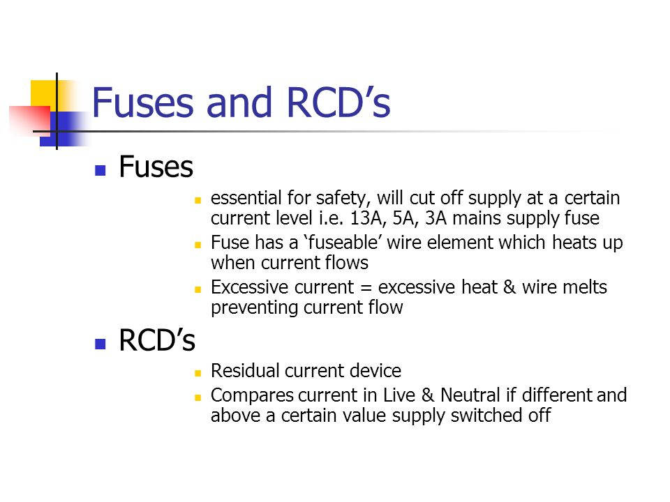 Fuses and RCD's Fuses essential for safety, will cut off supply at a certain current level i.e. 13A, 5A, 3A mains supply fuse Fuse has a 'fuseable' wi