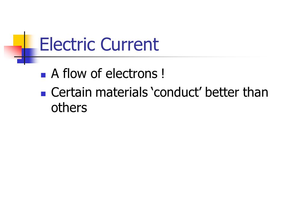 Electric Current A flow of electrons ! Certain materials 'conduct' better than others