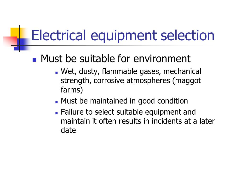 Electrical equipment selection Must be suitable for environment Wet, dusty, flammable gases, mechanical strength, corrosive atmospheres (maggot farms)