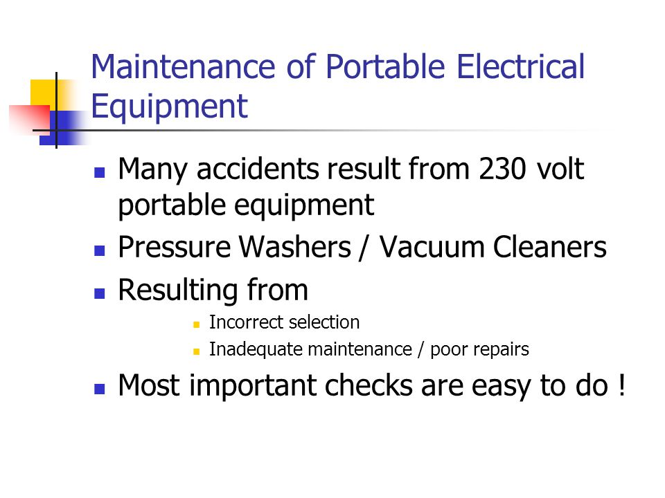 Maintenance of Portable Electrical Equipment Many accidents result from 230 volt portable equipment Pressure Washers / Vacuum Cleaners Resulting from