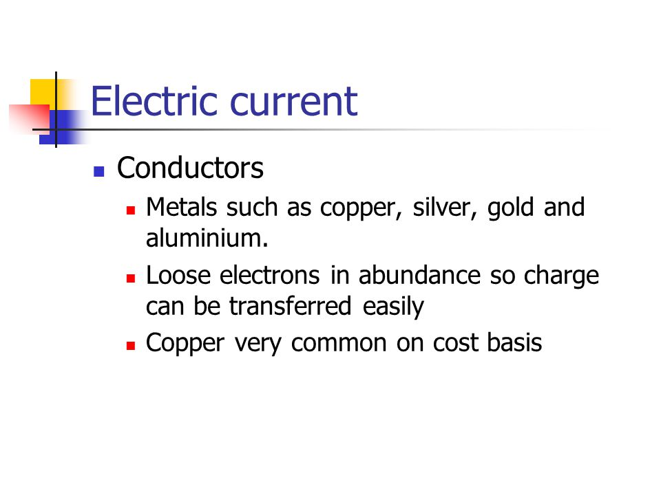 Electric current Conductors Metals such as copper, silver, gold and aluminium. Loose electrons in abundance so charge can be transferred easily Copper