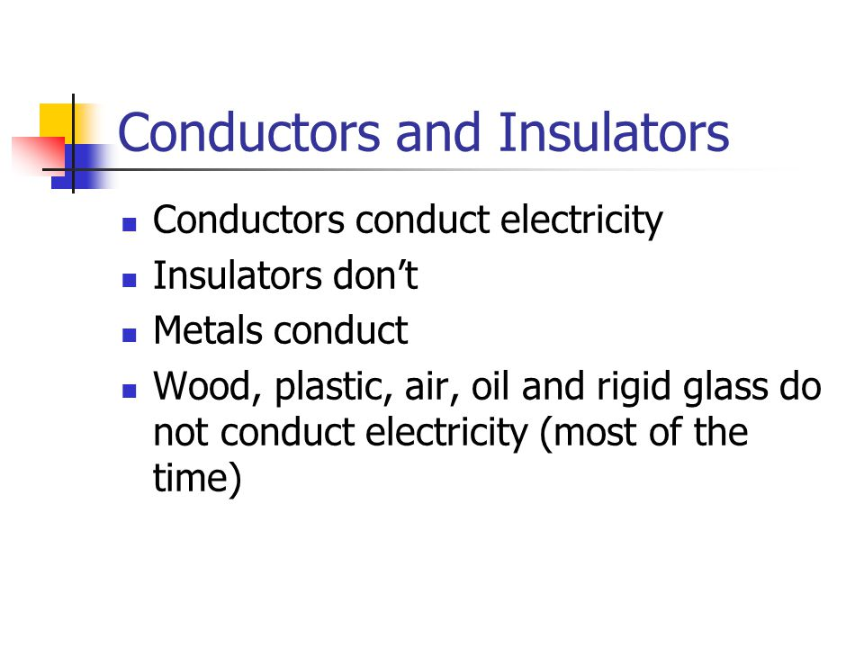 Conductors and Insulators Conductors conduct electricity Insulators don't Metals conduct Wood, plastic, air, oil and rigid glass do not conduct electr