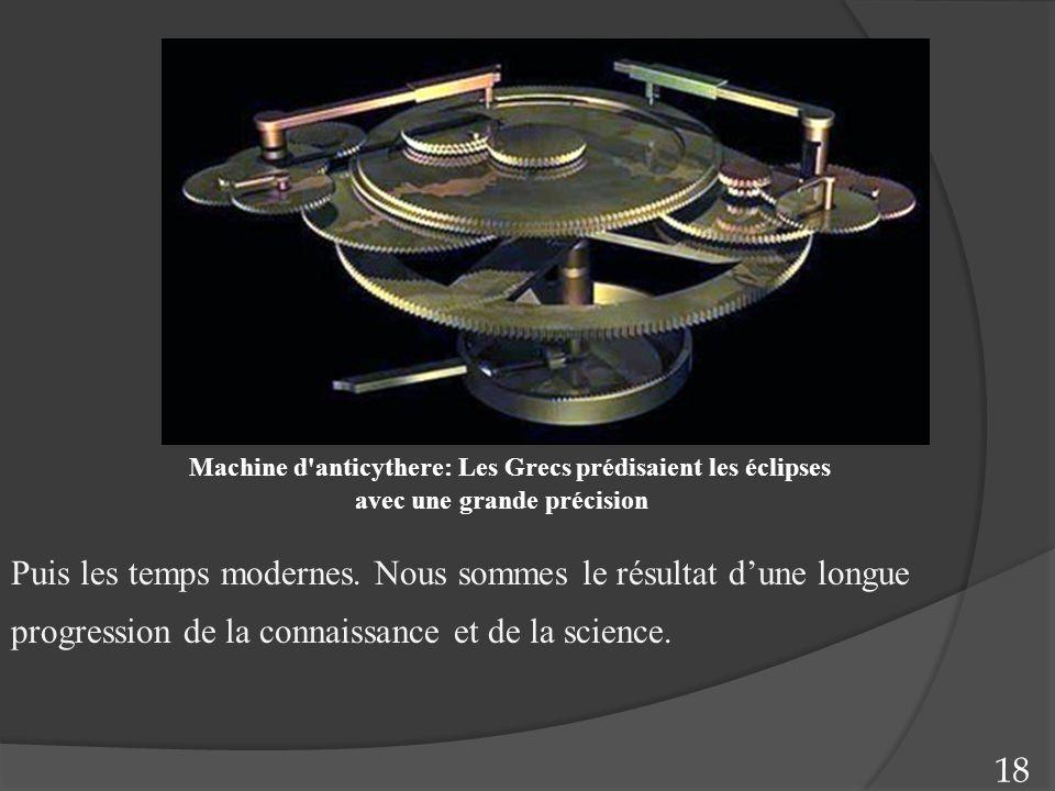 Puis les temps modernes. Nous sommes le résultat d'une longue progression de la connaissance et de la science. 18 Machine d'anticythere: Les Grecs pré