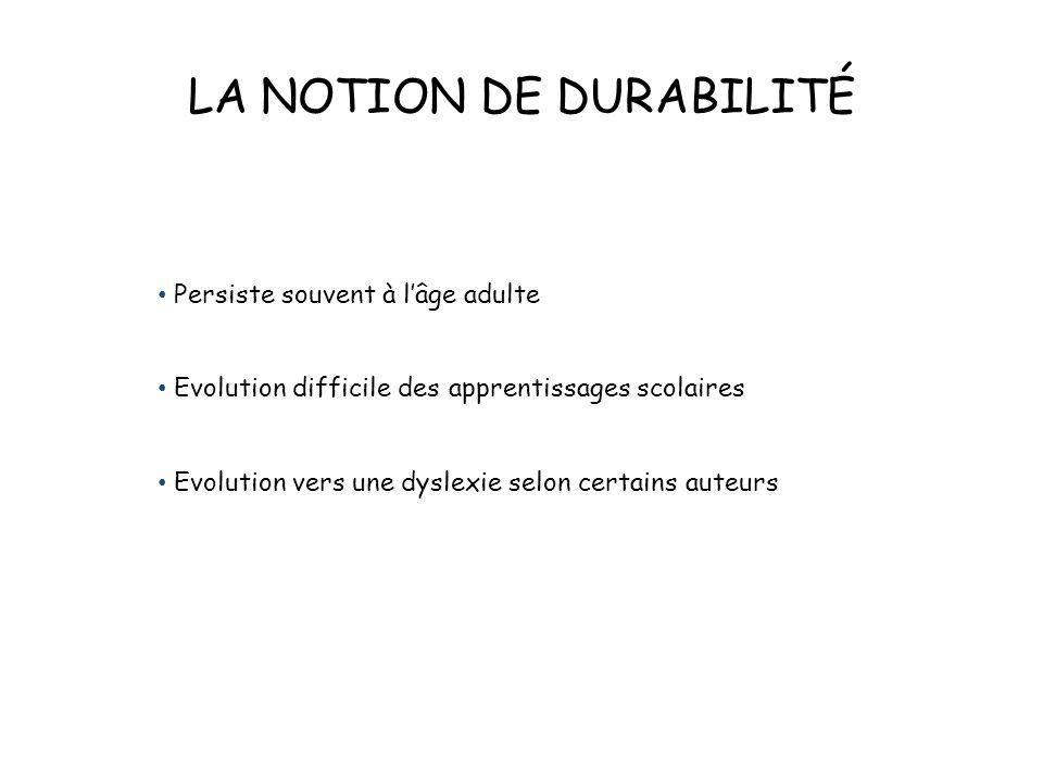 LA NOTION DE DURABILITÉ Persiste souvent à l'âge adulte Evolution difficile des apprentissages scolaires Evolution vers une dyslexie selon certains au