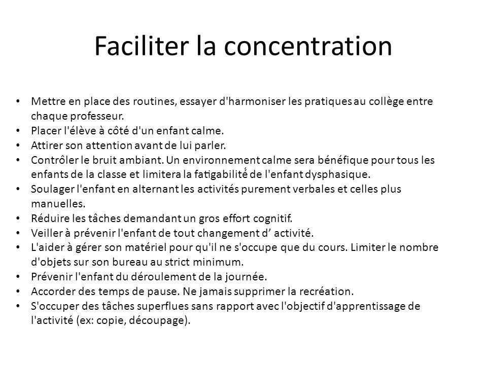 Faciliter la concentration Mettre en place des routines, essayer d'harmoniser les pratiques au collège entre chaque professeur. Placer l'élève à co